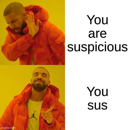 Drake Hotline Bling Meme |  You are suspicious; You sus | image tagged in memes,drake hotline bling | made w/ Imgflip meme maker