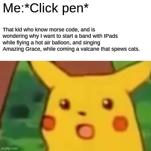 JustUrOrdinaryDay |  Me:*Click pen*; That kid who know morse code, and is wondering why I want to start a band with IPads while flying a hot air balloon, and singing Amazing Grace, while coming a valcane that spews cats. | image tagged in memes,surprised pikachu | made w/ Imgflip meme maker