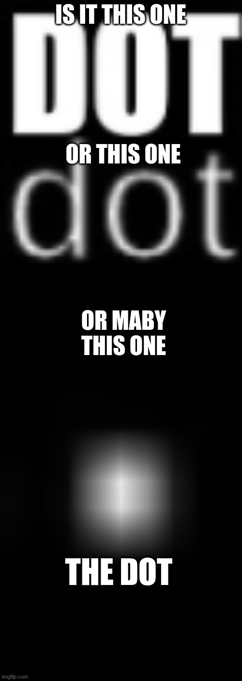 IS IT THIS ONE OR THIS ONE OR MABY THIS ONE THE DOT | made w/ Imgflip meme maker