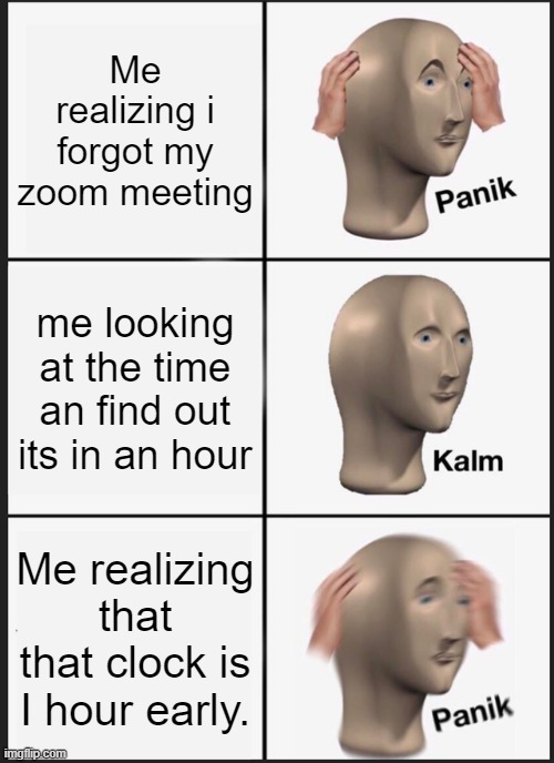 Panik Kalm Panik Meme |  Me realizing i forgot my zoom meeting; me looking at the time an find out its in an hour; Me realizing that that clock is I hour early. | image tagged in memes,panik kalm panik | made w/ Imgflip meme maker