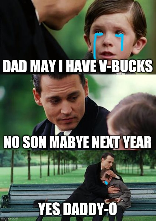 Finding Neverland |  DAD MAY I HAVE V-BUCKS; NO SON MABYE NEXT YEAR; YES DADDY-O | image tagged in memes,finding neverland | made w/ Imgflip meme maker