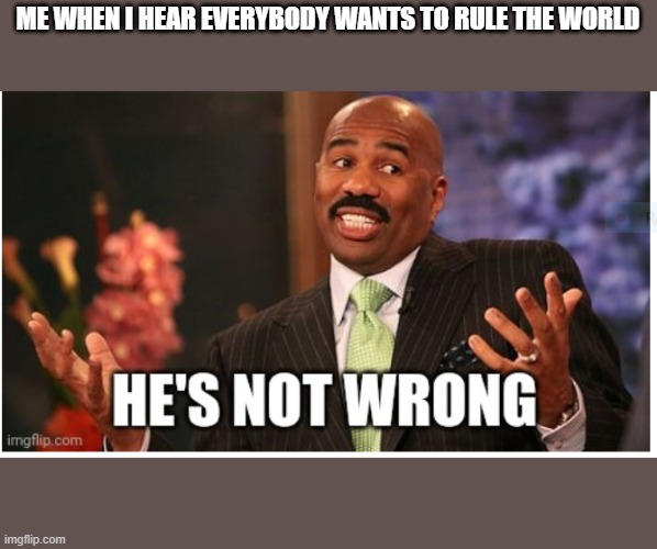 Everybody wants to rule the world |  ME WHEN I HEAR EVERYBODY WANTS TO RULE THE WORLD | image tagged in well he's not 'wrong' | made w/ Imgflip meme maker