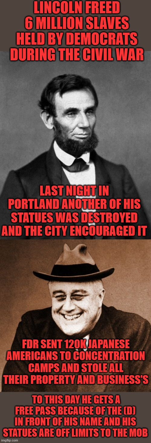 yep |  LINCOLN FREED 6 MILLION SLAVES HELD BY DEMOCRATS DURING THE CIVIL WAR; LAST NIGHT IN PORTLAND ANOTHER OF HIS STATUES WAS DESTROYED AND THE CITY ENCOURAGED IT; FDR SENT 120K JAPANESE AMERICANS TO CONCENTRATION CAMPS AND STOLE ALL THEIR PROPERTY AND BUSINESS'S; TO THIS DAY HE GETS A FREE PASS BECAUSE OF THE (D) IN FRONT OF HIS NAME AND HIS STATUES ARE OFF LIMITS TO THE MOB | image tagged in democrats,communism,joe biden,2020 elections | made w/ Imgflip meme maker