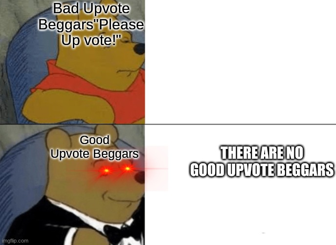 "Tuxedo Winnie The Pooh Meme |  Bad Upvote Beggars""Please Up vote!""; THERE ARE NO GOOD UPVOTE BEGGARS; Good Upvote Beggars 