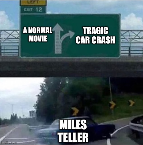 Miles Teller |  TRAGIC CAR CRASH; A NORMAL MOVIE; MILES TELLER | image tagged in car turning | made w/ Imgflip meme maker