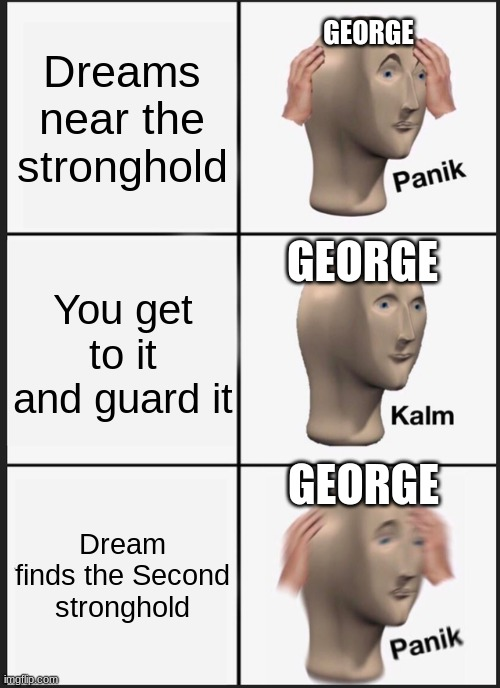 Panik Kalm Panik Meme |  GEORGE; Dreams near the stronghold; GEORGE; You get to it and guard it; GEORGE; Dream finds the Second stronghold | image tagged in memes,panik kalm panik | made w/ Imgflip meme maker