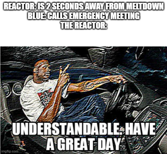 UNDERSTANDABLE, HAVE A GREAT DAY |  REACTOR: IS 2 SECONDS AWAY FROM MELTDOWN BLUE: CALLS EMERGENCY MEETING THE REACTOR: | image tagged in understandable have a great day | made w/ Imgflip meme maker