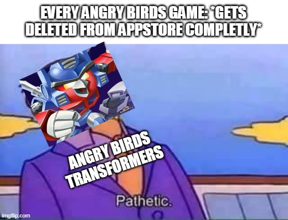 angry birds transformers |  EVERY ANGRY BIRDS GAME: *GETS DELETED FROM APPSTORE COMPLETLY*; ANGRY BIRDS TRANSFORMERS | image tagged in skinner pathetic,memes,funny,rovio,angry birds | made w/ Imgflip meme maker