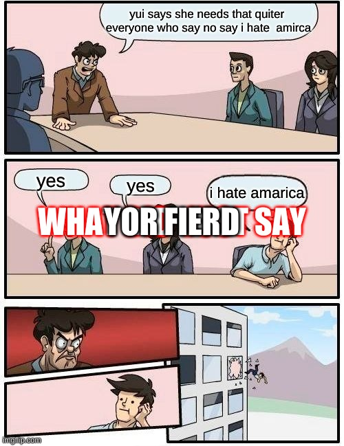 Boardroom Meeting Suggestion Meme |  yui says she needs that quiter  everyone who say no say i hate  amirca; WHAT DID  JUST SAY; YOR FIERD; yes; yes; i hate amarica | image tagged in memes,boardroom meeting suggestion | made w/ Imgflip meme maker