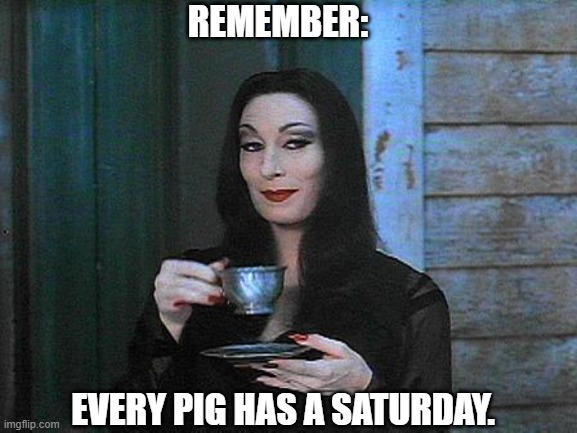 Morticia drinking tea |  REMEMBER:; EVERY PIG HAS A SATURDAY. | image tagged in morticia drinking tea | made w/ Imgflip meme maker