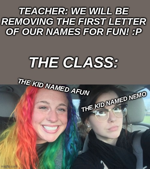 TEACHER: WE WILL BE REMOVING THE FIRST LETTER OF OUR NAMES FOR FUN! :P; THE CLASS:; THE KID NAMED AFUN; THE KID NAMED NEMO | image tagged in my sister and i are polar opposites | made w/ Imgflip meme maker