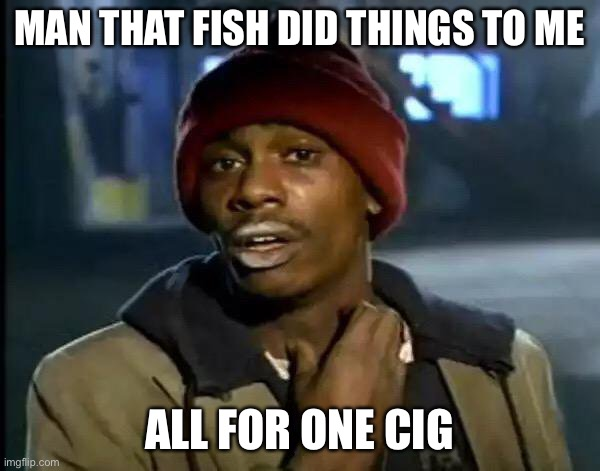 MAN THAT FISH DID THINGS TO ME ALL FOR ONE CIGARETTE | image tagged in memes,y'all got any more of that | made w/ Imgflip meme maker