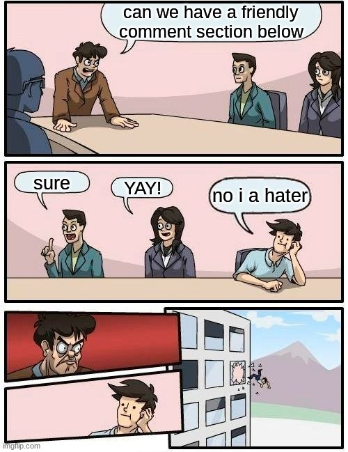 Boardroom Meeting Suggestion Meme |  can we have a friendly comment section below; sure; YAY! no i a hater | image tagged in memes,boardroom meeting suggestion | made w/ Imgflip meme maker