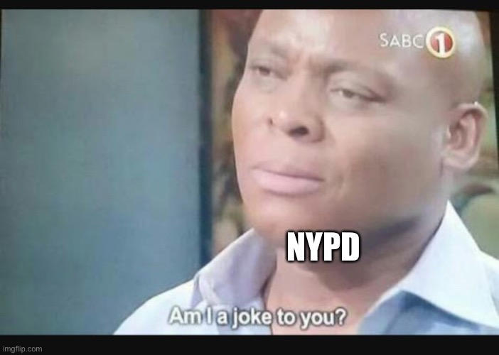 Am I a joke to you? | NYPD | image tagged in am i a joke to you | made w/ Imgflip meme maker