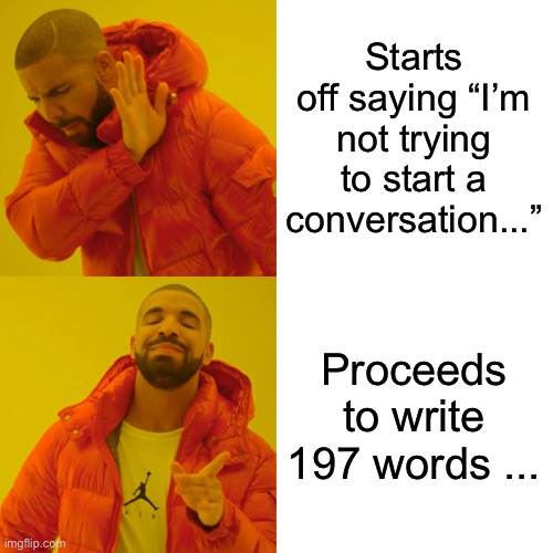"I'm not trying to start a conversation |  Starts off saying ""I'm not trying to start a conversation...""; Proceeds to write 197 words ... 