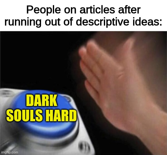 fr tho |  People on articles after running out of descriptive ideas:; DARK SOULS HARD | image tagged in memes,blank nut button | made w/ Imgflip meme maker