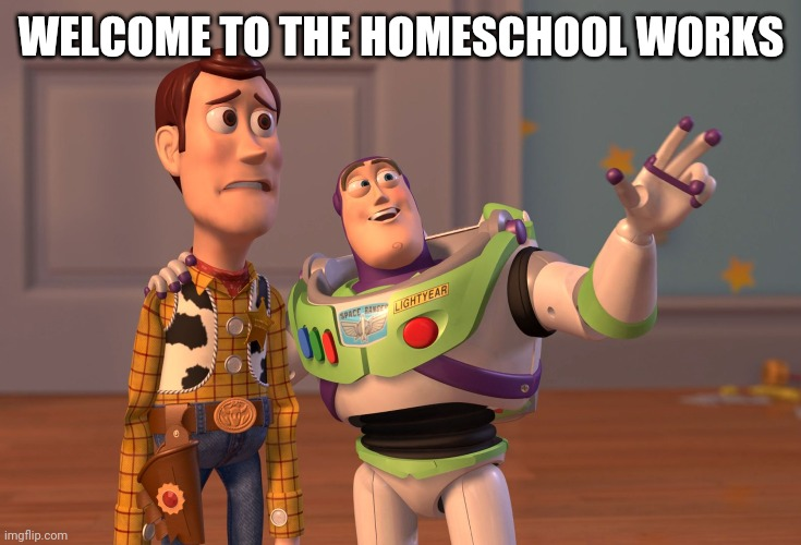 X, X Everywhere Meme | WELCOME TO THE HOMESCHOOL WORKS | image tagged in memes,x x everywhere | made w/ Imgflip meme maker
