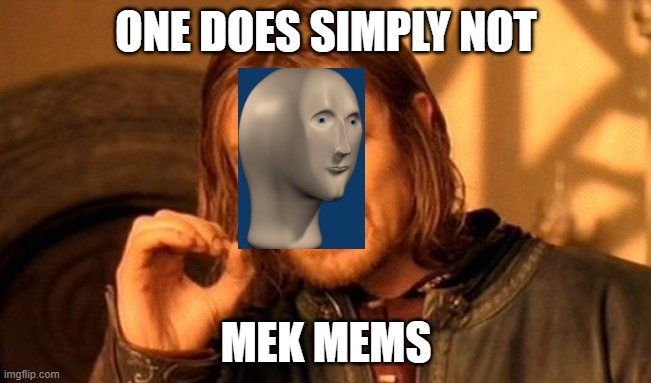 One Does Not Simply Meme |  ONE DOES SIMPLY NOT; MEK MEMS | image tagged in memes,one does not simply | made w/ Imgflip meme maker