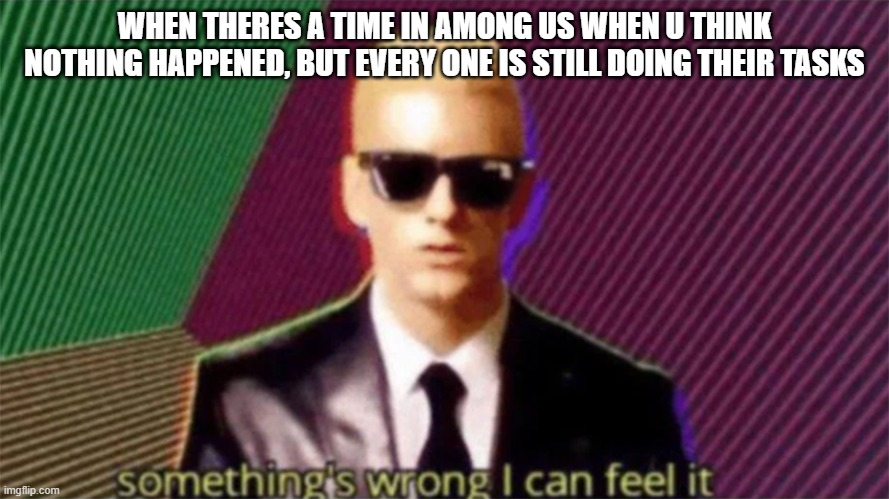 Among us funny haha |  WHEN THERES A TIME IN AMONG US WHEN U THINK NOTHING HAPPENED, BUT EVERY ONE IS STILL DOING THEIR TASKS | image tagged in something's wrong i can feel it | made w/ Imgflip meme maker
