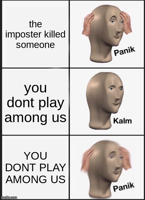 Panik Kalm Panik Meme |  the imposter killed someone; you dont play among us; YOU DONT PLAY AMONG US | image tagged in memes,panik kalm panik | made w/ Imgflip meme maker