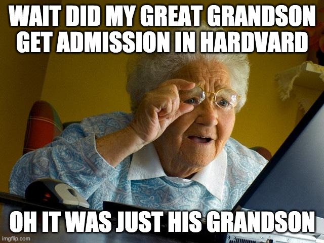 Grandma Finds The Internet Meme |  WAIT DID MY GREAT GRANDSON GET ADMISSION IN HARDVARD; OH IT WAS JUST HIS GRANDSON | image tagged in memes,grandma finds the internet | made w/ Imgflip meme maker