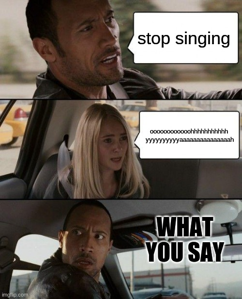 The Rock Driving Meme |  stop singing; oooooooooooohhhhhhhhhhh  yyyyyyyyyyaaaaaaaaaaaaaaah; WHAT YOU SAY | image tagged in memes,the rock driving | made w/ Imgflip meme maker