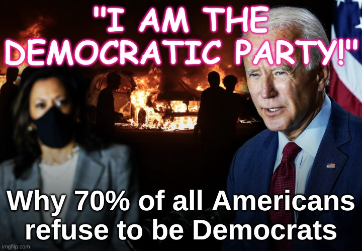 "Democrats - why 70% of Americans refuse to be Democrats |  ""I AM THE DEMOCRATIC PARTY!""; Why 70% of all Americans refuse to be Democrats 