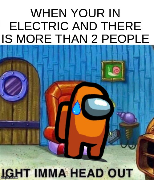 among us irony 4 |  WHEN YOUR IN ELECTRIC AND THERE IS MORE THAN 2 PEOPLE | image tagged in memes,spongebob ight imma head out | made w/ Imgflip meme maker