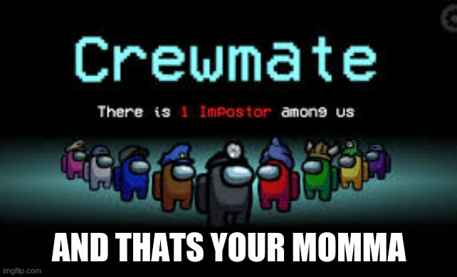 There is 1 imposter among us |  AND THATS YOUR MOMMA | image tagged in there is 1 imposter among us | made w/ Imgflip meme maker