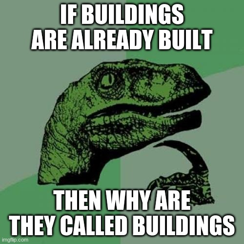 The question |  IF BUILDINGS ARE ALREADY BUILT; THEN WHY ARE THEY CALLED BUILDINGS | image tagged in memes,philosoraptor | made w/ Imgflip meme maker