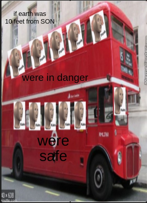 bus |  if earth was 10 feet from SON; were in danger; were safe | image tagged in bus | made w/ Imgflip meme maker