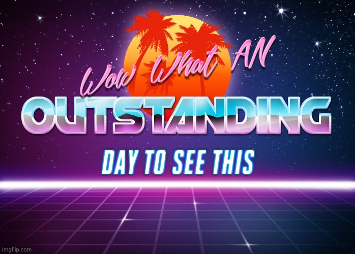 Wow! What An Outstanding Day To See This!! | image tagged in wow what an outstanding day to see this | made w/ Imgflip meme maker