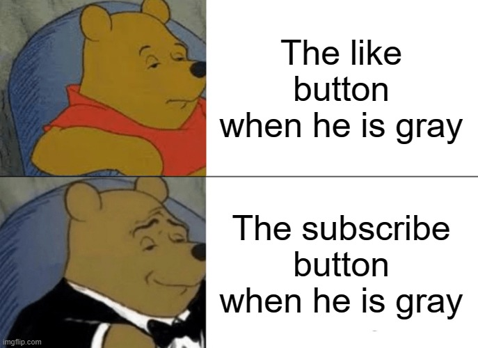 Youtube can't make their mind |  The like button when he is gray; The subscribe button when he is gray | image tagged in memes,tuxedo winnie the pooh | made w/ Imgflip meme maker