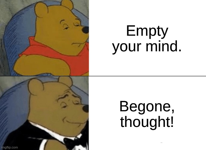 Tuxedo Winnie The Pooh Meme |  Empty your mind. Begone, thought! | image tagged in memes,tuxedo winnie the pooh,begone thot,funny memes | made w/ Imgflip meme maker