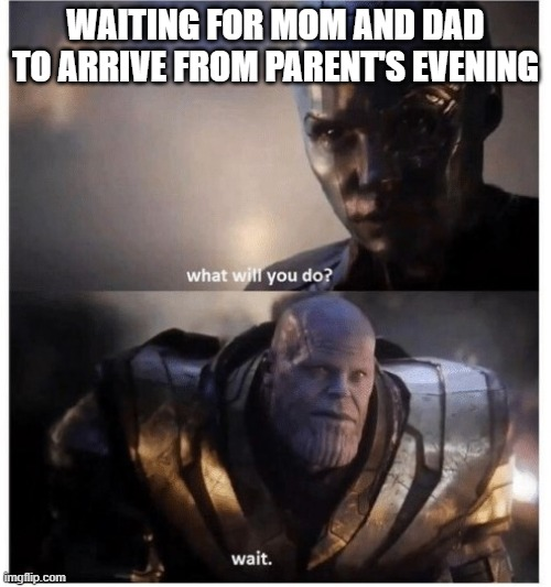 Thanos waits |  WAITING FOR MOM AND DAD TO ARRIVE FROM PARENT'S EVENING | image tagged in oh well thanos | made w/ Imgflip meme maker
