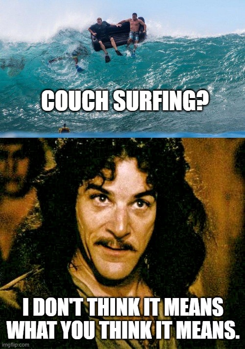 COUCH SURFING? I DON'T THINK IT MEANS WHAT YOU THINK IT MEANS. | image tagged in i don't think it means what you think it means,funny,funny memes | made w/ Imgflip meme maker