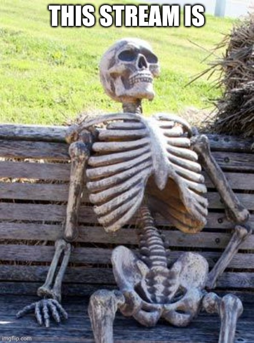 Oof |  THIS STREAM IS | image tagged in memes,waiting skeleton | made w/ Imgflip meme maker