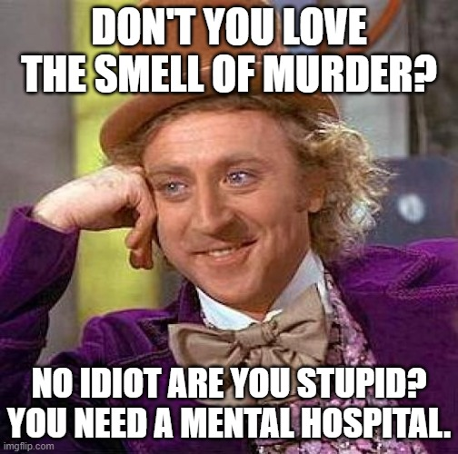 Creepy Condescending Wonka |  DON'T YOU LOVE THE SMELL OF MURDER? NO IDIOT ARE YOU STUPID? YOU NEED A MENTAL HOSPITAL. | image tagged in memes,creepy condescending wonka | made w/ Imgflip meme maker