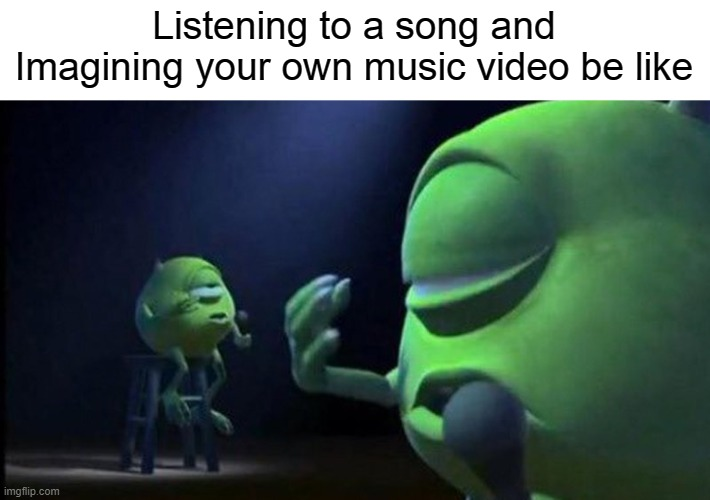 T R U E |  Listening to a song and Imagining your own music video be like | image tagged in mike wazowski singing | made w/ Imgflip meme maker