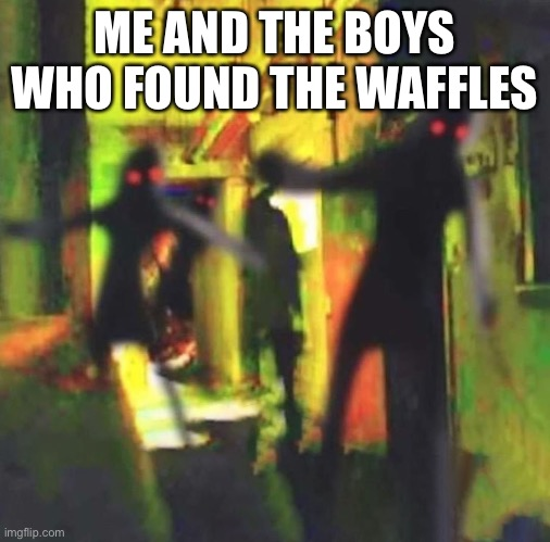 Me and The Boys |  ME AND THE BOYS WHO FOUND THE WAFFLES | image tagged in me and the boys | made w/ Imgflip meme maker