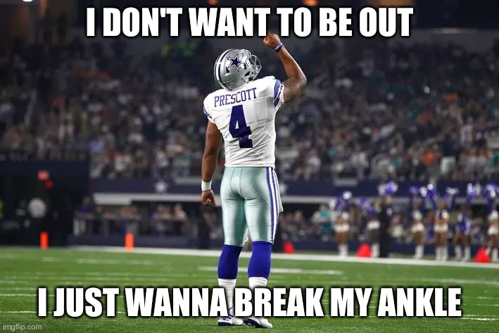 Dak is injured |  I DON'T WANT TO BE OUT; I JUST WANNA BREAK MY ANKLE | image tagged in dak prescott cowboys qb | made w/ Imgflip meme maker