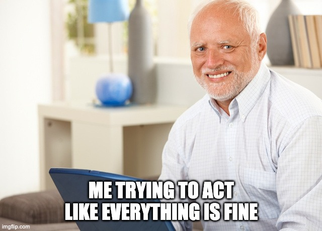 Fake Smile Grandpa |  ME TRYING TO ACT LIKE EVERYTHING IS FINE | image tagged in fake smile grandpa | made w/ Imgflip meme maker
