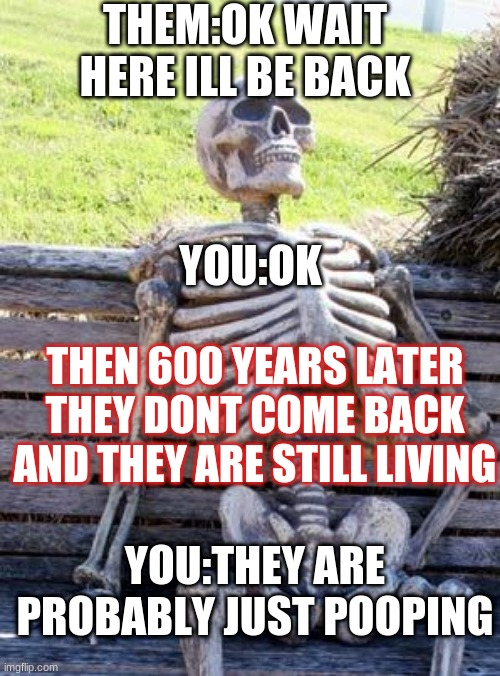 Waiting Skeleton Meme |  THEM:OK WAIT HERE ILL BE BACK; YOU:OK; THEN 600 YEARS LATER THEY DONT COME BACK AND THEY ARE STILL LIVING; YOU:THEY ARE PROBABLY JUST POOPING | image tagged in memes,waiting skeleton | made w/ Imgflip meme maker