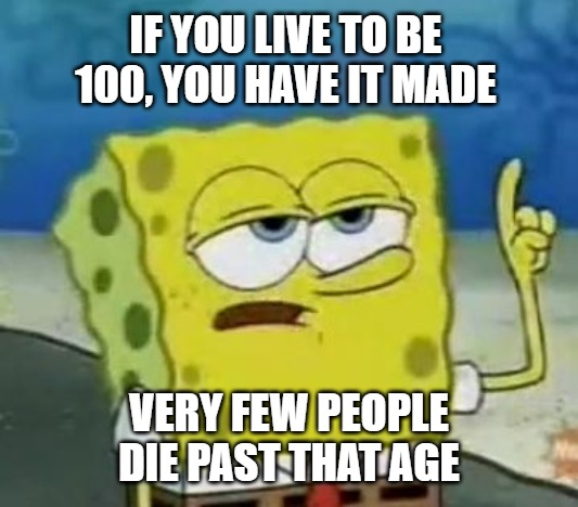 I'll Have You Know Spongebob |  IF YOU LIVE TO BE 100, YOU HAVE IT MADE; VERY FEW PEOPLE DIE PAST THAT AGE | image tagged in memes,i'll have you know spongebob | made w/ Imgflip meme maker