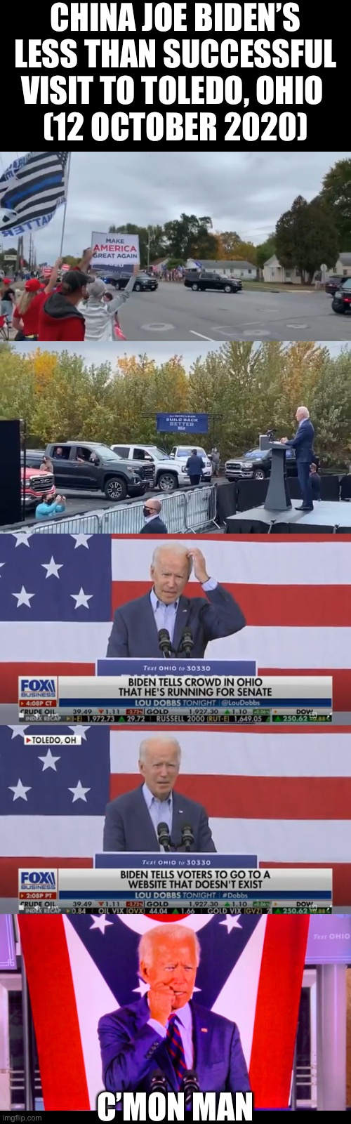 China Joe Biden — 12 October 2020. You can't make this up! |  CHINA JOE BIDEN'S LESS THAN SUCCESSFUL VISIT TO TOLEDO, OHIO  (12 OCTOBER 2020); C'MON MAN | image tagged in joe biden,creepy joe biden,democrat party,democratic socialism,election 2020,president trump | made w/ Imgflip meme maker