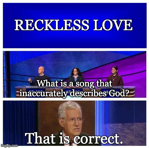 Jeopardy Blank |  RECKLESS LOVE; What is a song that inaccurately describes God? That is correct. | image tagged in jeopardy blank | made w/ Imgflip meme maker
