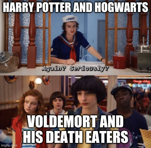 Harry potter and stranger things mash |  HARRY POTTER AND HOGWARTS; VOLDEMORT AND HIS DEATH EATERS | image tagged in again seriously | made w/ Imgflip meme maker