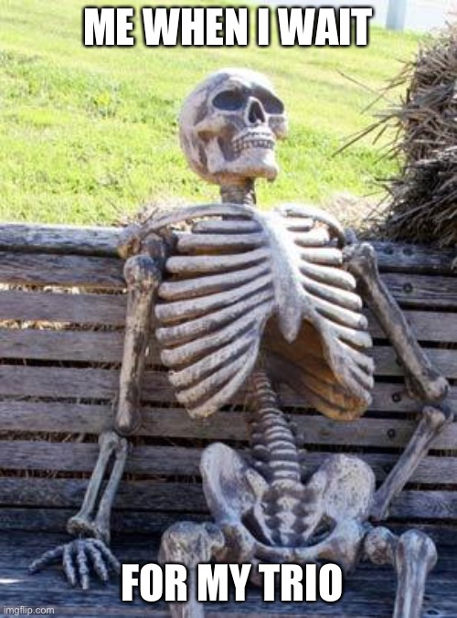 Waiting Skeleton Meme |  ME WHEN I WAIT; FOR MY TRIO | image tagged in memes,waiting skeleton | made w/ Imgflip meme maker