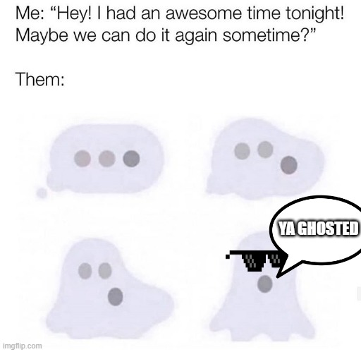 Everytime I get ghosted.... |  YA GHOSTED | image tagged in ghost,spooktober | made w/ Imgflip meme maker