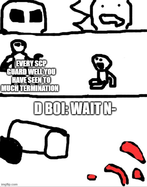 Termination time |  EVERY SCP GUARD WELL YOU HAVE SEEN TO MUCH TERMINATION; D BOI: WAIT N- | image tagged in the gunshot | made w/ Imgflip meme maker